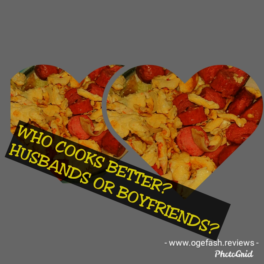 WHO IS THE BETTER COOK? BOYFRIENDS OR HUSBANDS?